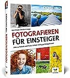 Fotografieren für Einsteiger: Einfach fotografieren lernen. Der praktische Fotokurs für Anfänger (neue Auflage 2021)